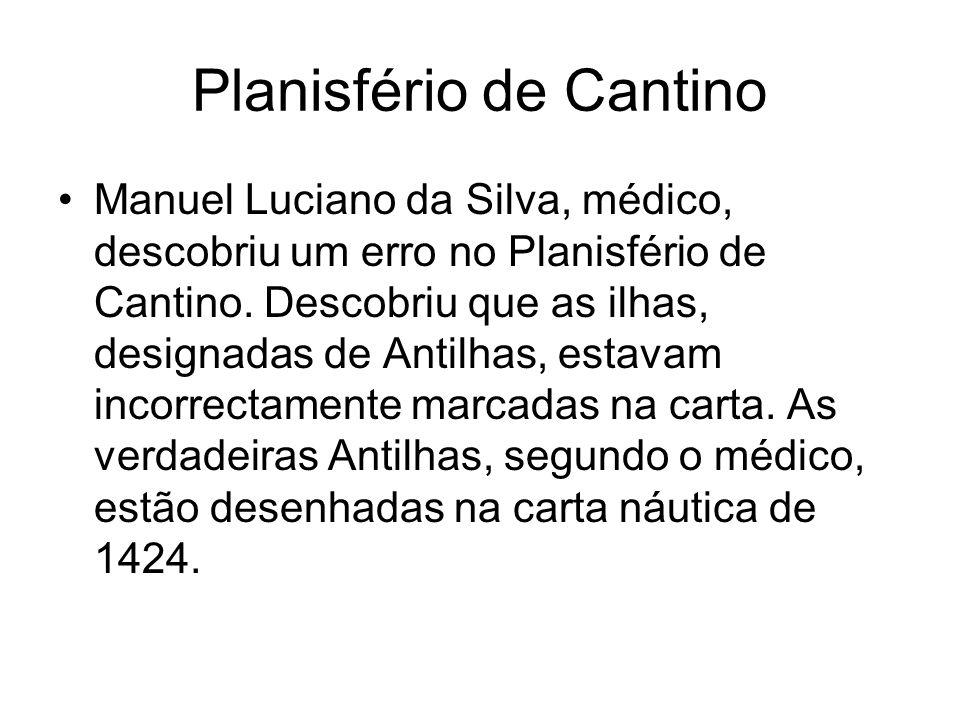 Planisfério de Cantino Manuel Luciano da Silva, médico, descobriu um erro no Planisfério de Cantino. Descobriu que as ilhas, designadas de Antilhas, e