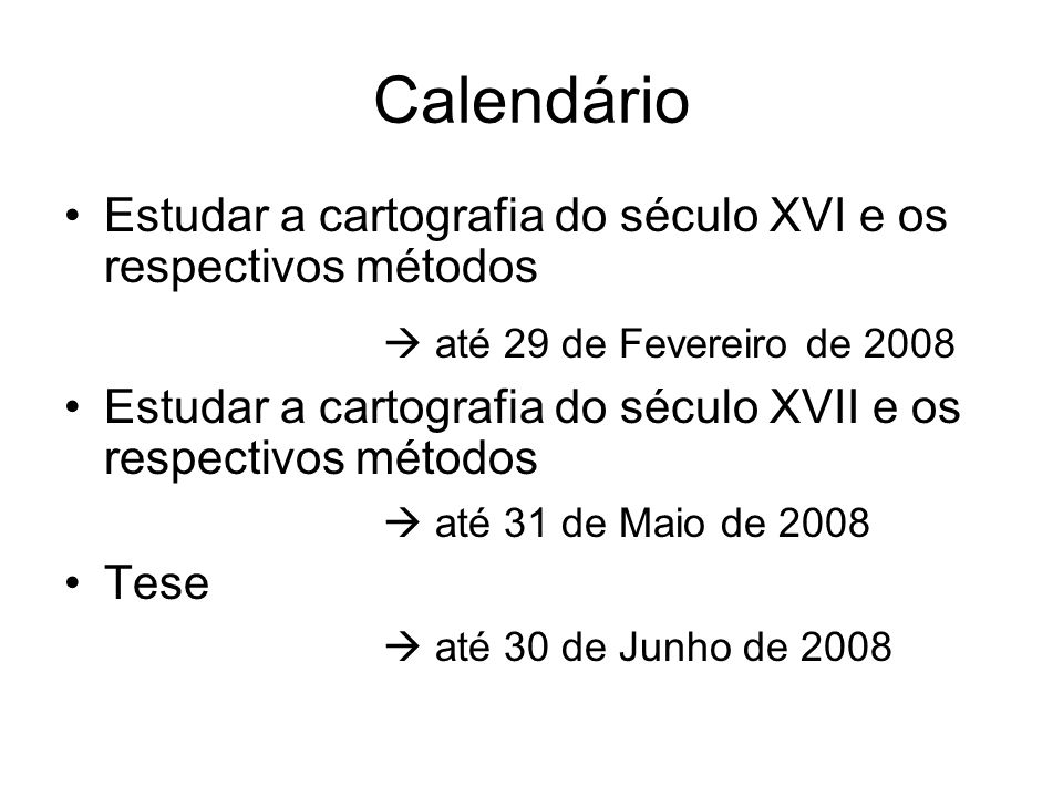 Calendário Estudar a cartografia do século XVI e os respectivos métodos até 29 de Fevereiro de 2008 Estudar a cartografia do século XVII e os respecti