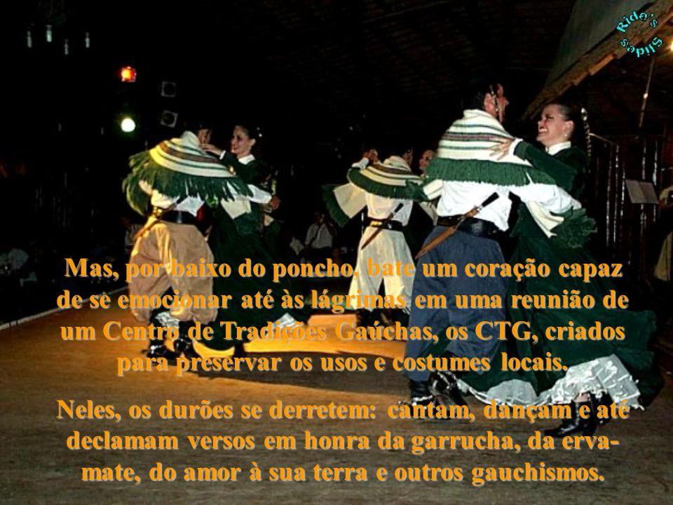 Mas, por baixo do poncho, bate um coração capaz de se emocionar até às lágrimas em uma reunião de um Centro de Tradições Gaúchas, os CTG, criados para preservar os usos e costumes locais.