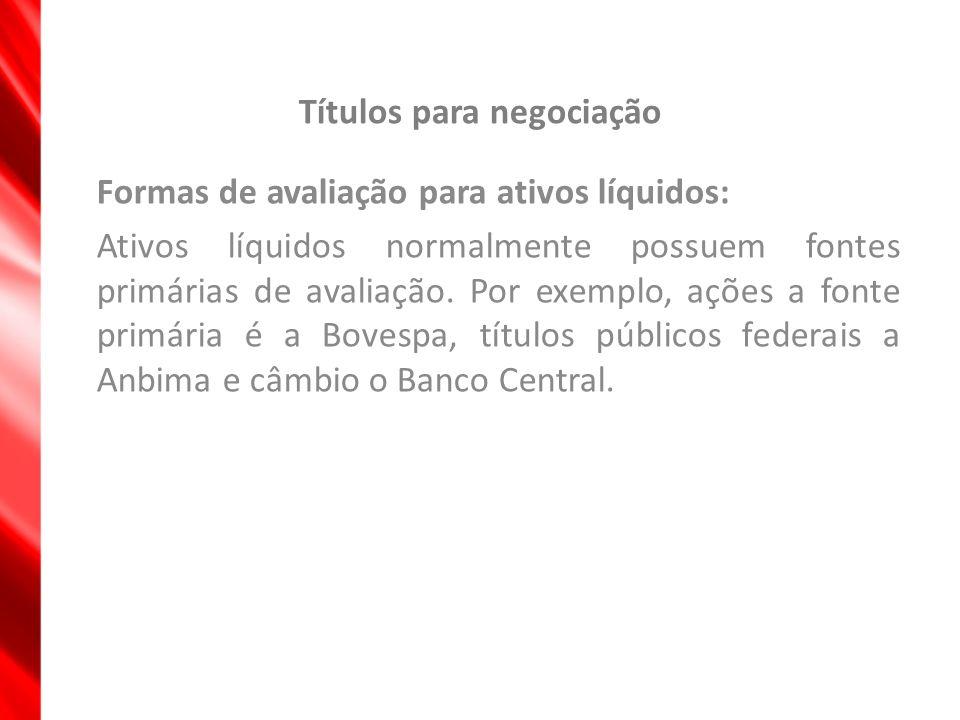 Títulos para negociação Formas de avaliação para ativos líquidos: Ativos líquidos normalmente possuem fontes primárias de avaliação. Por exemplo, açõe