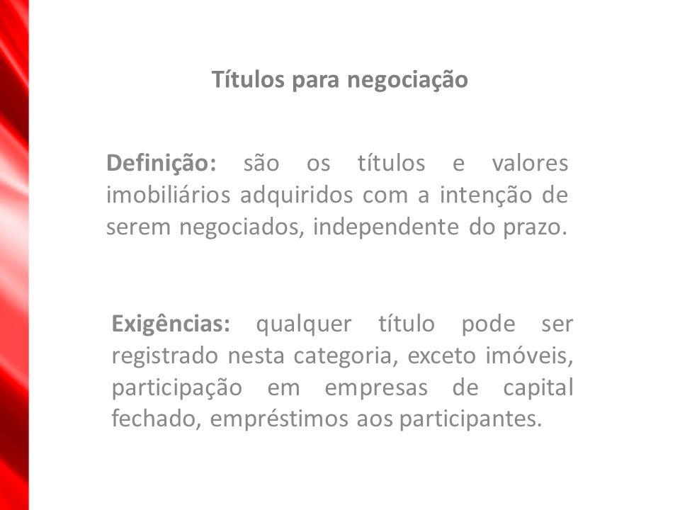 Títulos para negociação Definição: são os títulos e valores imobiliários adquiridos com a intenção de serem negociados, independente do prazo. Exigênc