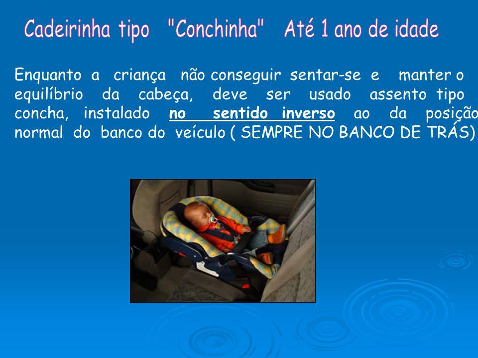Enquanto a criança não conseguir sentar-se e manter o equilíbrio da cabeça, deve ser usado assento tipo concha, instalado no sentido inverso ao da pos