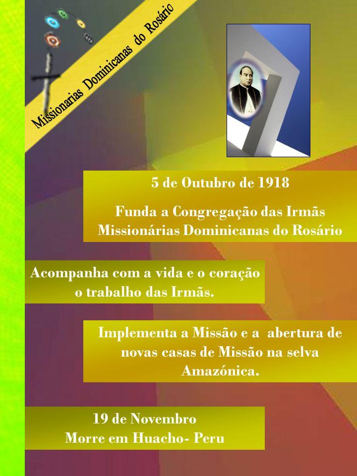 31 Agosto 1864 Nasce em Arguedas Espanha 1913 É nomeado Bispo de Maldonado Amazónia Peruana 1881 Entra na Ordem Dominicana 1915 Abre, com as Irmãs, a primeira Casa-Missão.