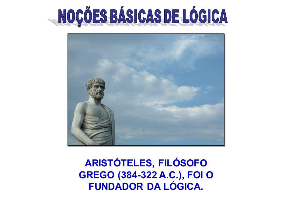 ARISTÓTELES, FILÓSOFO GREGO (384-322 A.C.), FOI O FUNDADOR DA LÓGICA.