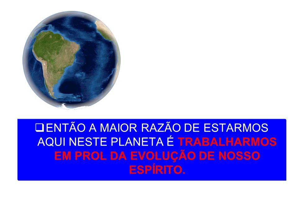 ENTÃO A MAIOR RAZÃO DE ESTARMOS AQUI NESTE PLANETA É TRABALHARMOS EM PROL DA EVOLUÇÃO DE NOSSO ESPÍRITO.