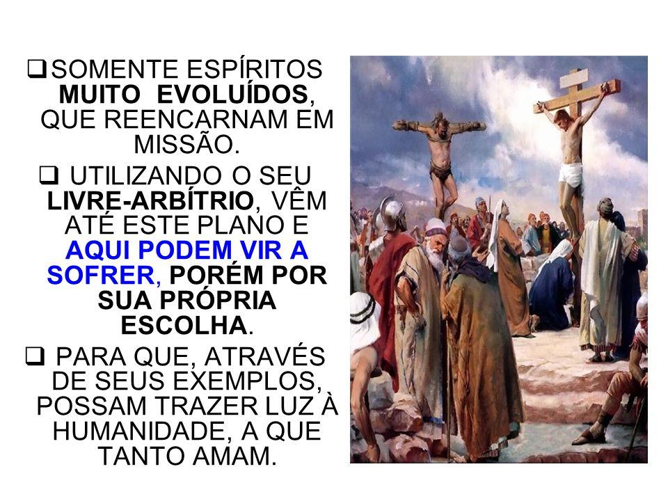 SOMENTE ESPÍRITOS MUITO EVOLUÍDOS, QUE REENCARNAM EM MISSÃO.