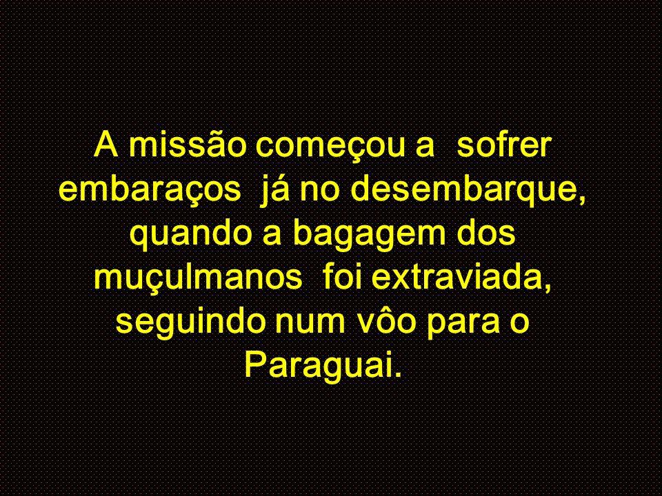 A missão começou a sofrer embaraços já no desembarque, quando a bagagem dos muçulmanos foi extraviada, seguindo num vôo para o Paraguai.