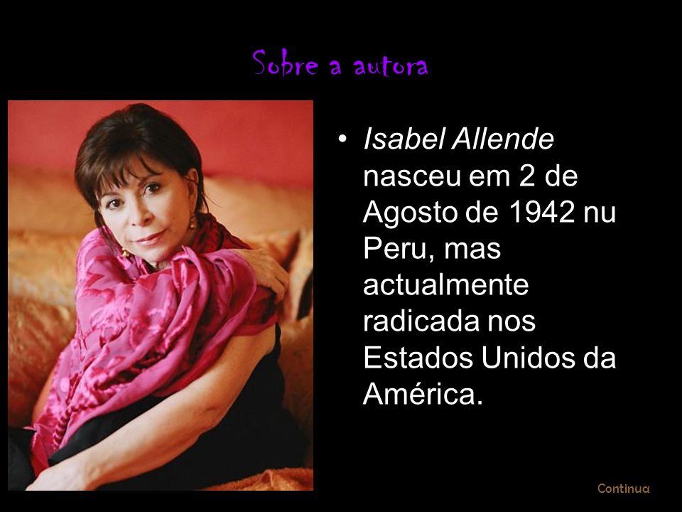 Sobre a autora Isabel Allende nasceu em 2 de Agosto de 1942 nu Peru, mas actualmente radicada nos Estados Unidos da América. Continua