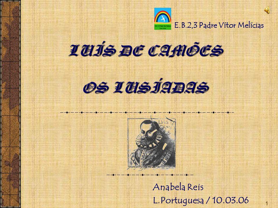 1 LUÍS DE CAMÕES OS LUSÍADAS Anabela Reis L.Portuguesa / 10.03.06 E.B.2,3 Padre Vítor Melícias
