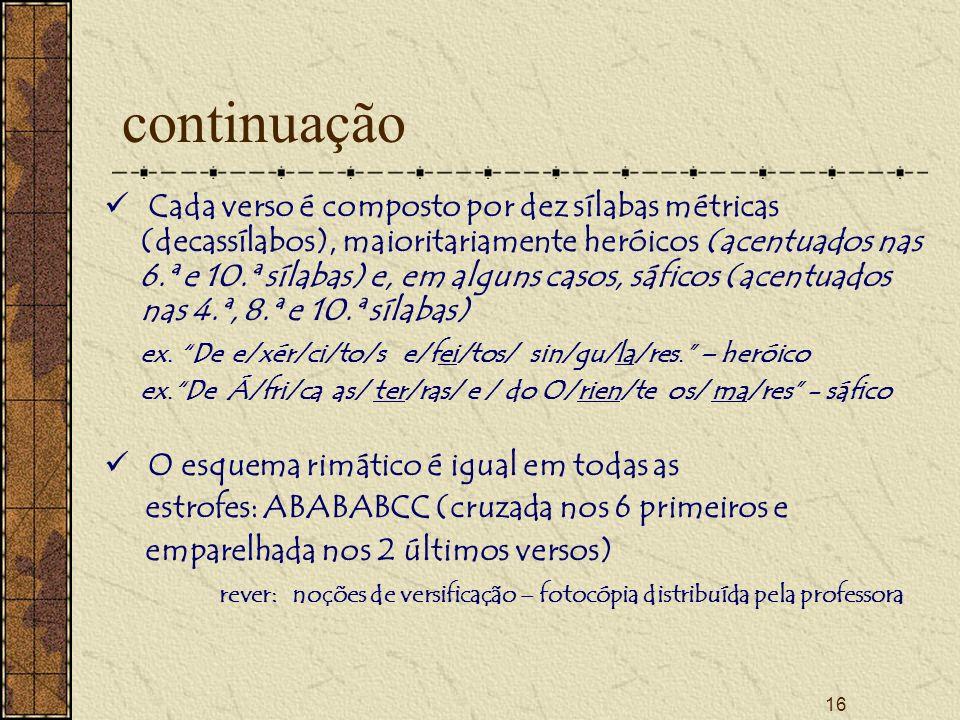 16 continuação Cada verso é composto por dez sílabas métricas (decassílabos), maioritariamente heróicos (acentuados nas 6.ª e 10.ª sílabas) e, em alguns casos, sáficos (acentuados nas 4.ª, 8.ª e 10.ª sílabas) ex.
