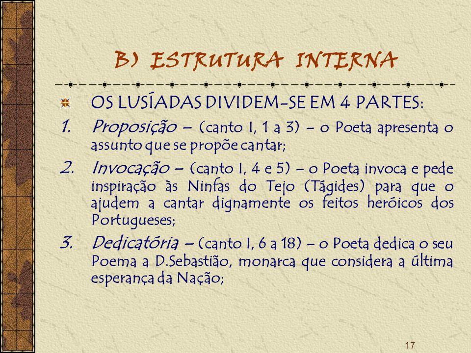 17 B) ESTRUTURA INTERNA OS LUSÍADAS DIVIDEM-SE EM 4 PARTES: 1.Proposição – (canto I, 1 a 3) – o Poeta apresenta o assunto que se propõe cantar; 2.Invocação – (canto I, 4 e 5) – o Poeta invoca e pede inspiração às Ninfas do Tejo (Tágides) para que o ajudem a cantar dignamente os feitos heróicos dos Portugueses; 3.Dedicatória – (canto I, 6 a 18) – o Poeta dedica o seu Poema a D.Sebastião, monarca que considera a última esperança da Nação;