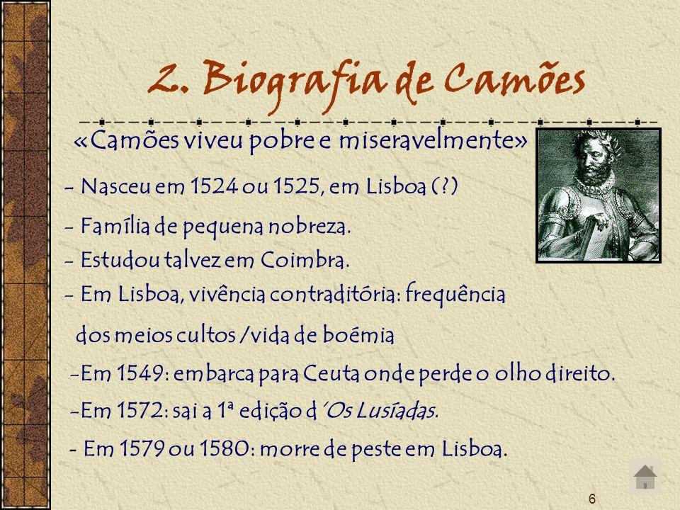 6 2. Biografia de Camões - Em 1579 ou 1580: morre de peste em Lisboa. - Nasceu em 1524 ou 1525, em Lisboa (?) «Camões viveu pobre e miseravelmente» -