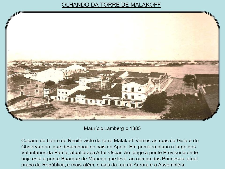 OLHANDO DA TORRE DE MALAKOFF Guilherme Gaensly c.1870 Do mesmo ponto, olhando-se para o sul, vê-se a zona portuária do Recife, a rua Cruz, o hotel de