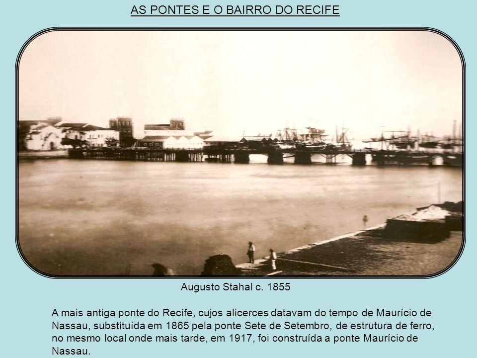 Augusto Stahl 1858 A ponte Provisória poucos anos depois de inaugurada, tendo ao fundo o casario do bairro do Recife e o cais do Apolo. AS PONTES DO B