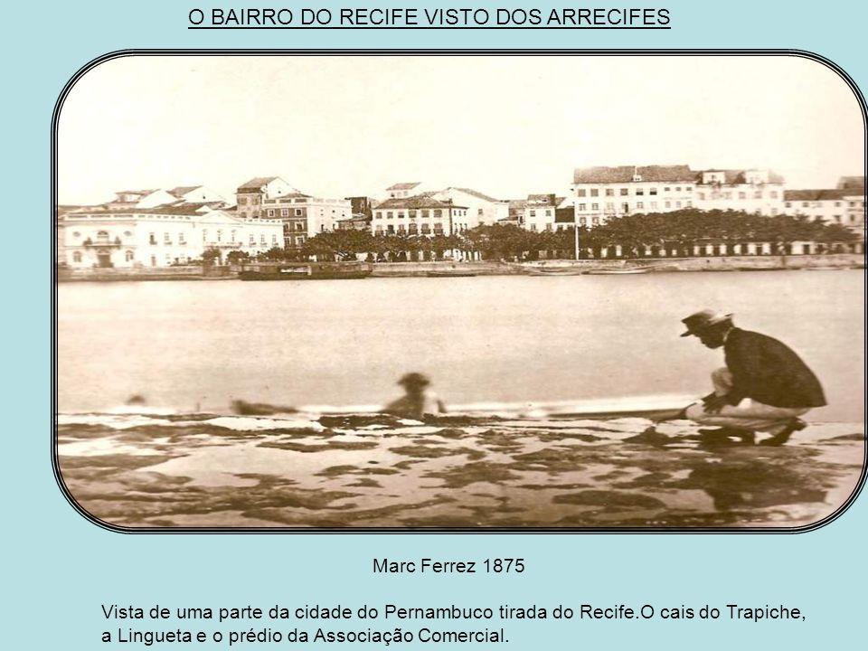 O BAIRRO DO RECIFE VISTO DOS ARRECIFES Marc Ferrez 1875 Vista de uma parte da cidade do Pernambuco tirada do Recife.O cais do Trapiche, a Lingueta e o prédio da Associação Comercial.