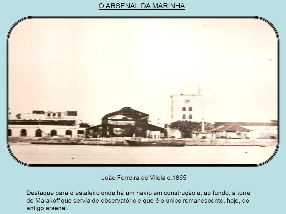 O ARSENAL DA MARINHA João Ferreira de Vilela c.1865 Destaque para o estaleiro onde há um navio em construção e, ao fundo, a torre de Malakoff que servia de observatório e que é o único remanescente, hoje, do antigo arsenal.