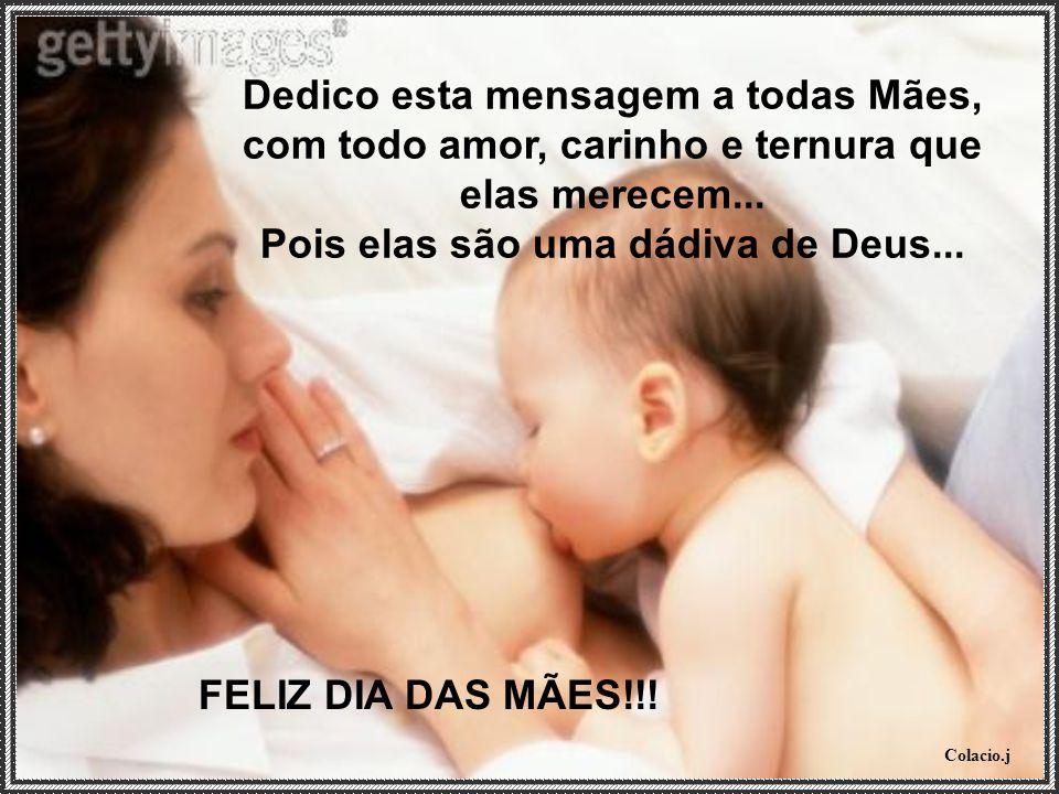 Colacio.j Dedico esta mensagem a todas Mães, com todo amor, carinho e ternura que elas merecem...