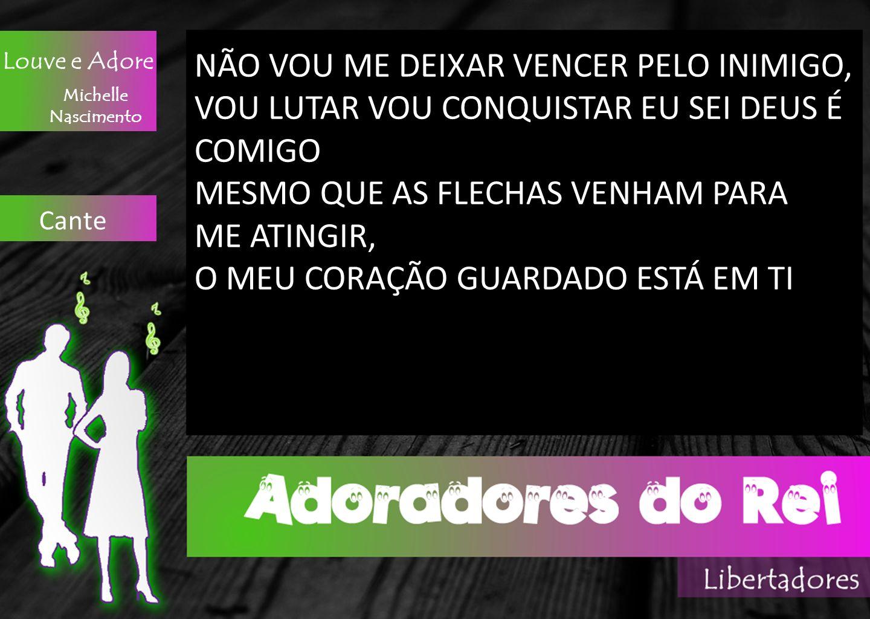 Louve e Adore Michelle Nascimento Cante NÃO VOU ME DEIXAR VENCER PELO INIMIGO, VOU LUTAR VOU CONQUISTAR EU SEI DEUS É COMIGO MESMO QUE AS FLECHAS VENH