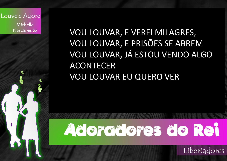 Michelle Nascimento VOU LOUVAR, E VEREI MILAGRES, VOU LOUVAR, E PRISÕES SE ABREM VOU LOUVAR, JÁ ESTOU VENDO ALGO ACONTECER VOU LOUVAR EU QUERO VER Lou