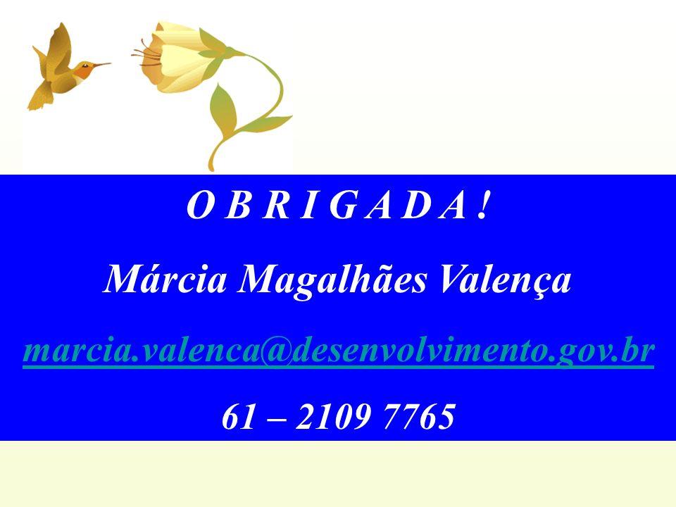 O B R I G A D A ! Márcia Magalhães Valença marcia.valenca@desenvolvimento.gov.br 61 – 2109 7765