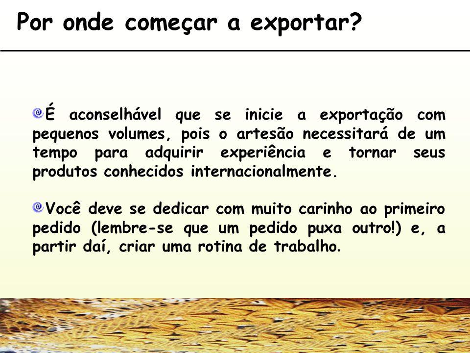 Por onde começar a exportar? É aconselhável que se inicie a exportação com pequenos volumes, pois o artesão necessitará de um tempo para adquirir expe