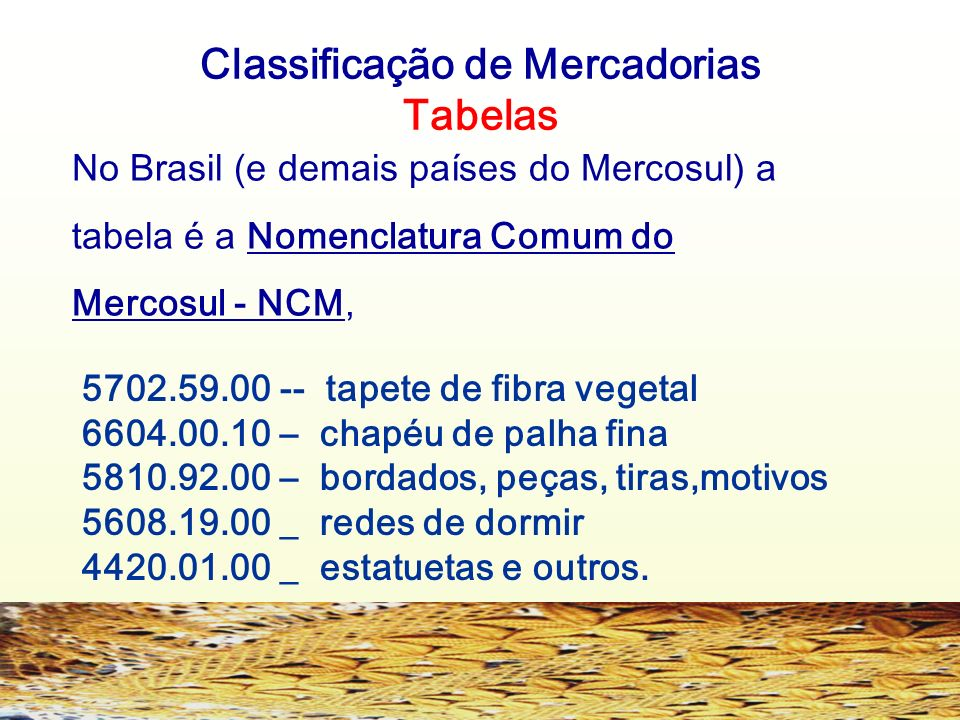 Classificação de Mercadorias Tabelas No Brasil (e demais países do Mercosul) a tabela é a Nomenclatura Comum do Mercosul - NCM, 5702.59.00 -- tapete d