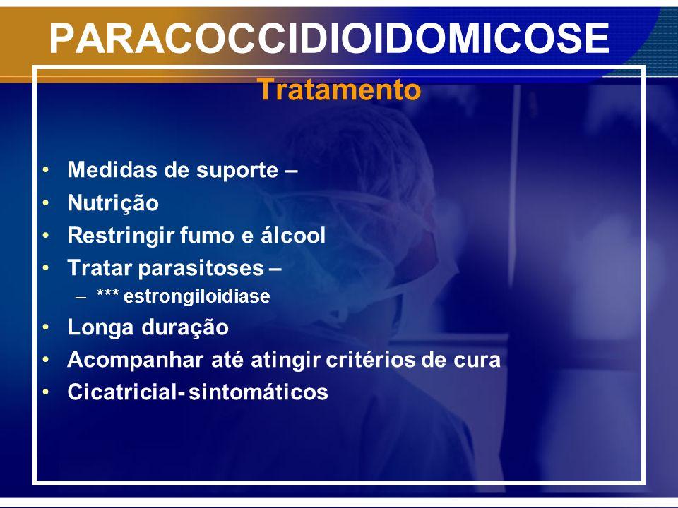 PARACOCCIDIOIDOMICOSE Tratamento Medidas de suporte – Nutrição Restringir fumo e álcool Tratar parasitoses – –*** estrongiloidiase Longa duração Acomp