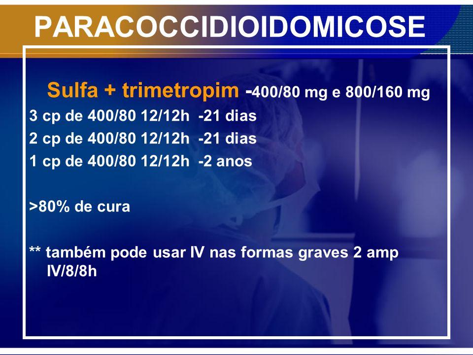 PARACOCCIDIOIDOMICOSE Sulfa + trimetropim - 400/80 mg e 800/160 mg 3 cp de 400/80 12/12h -21 dias 2 cp de 400/80 12/12h -21 dias 1 cp de 400/80 12/12h