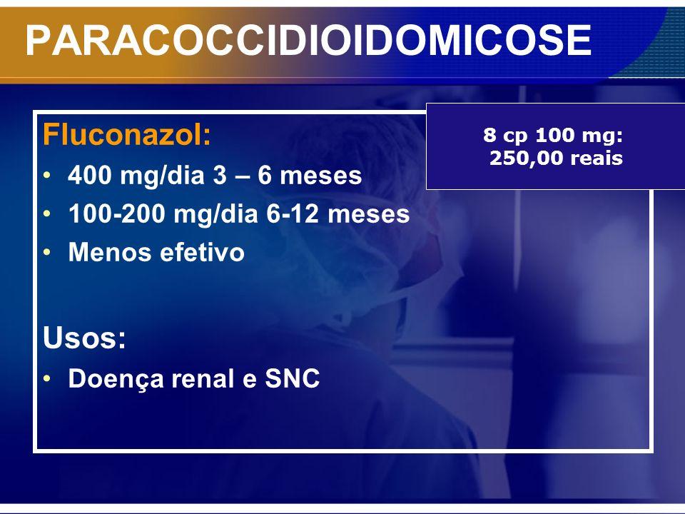 PARACOCCIDIOIDOMICOSE Fluconazol: 400 mg/dia 3 – 6 meses 100-200 mg/dia 6-12 meses Menos efetivo Usos: Doença renal e SNC 8 cp 100 mg: 250,00 reais