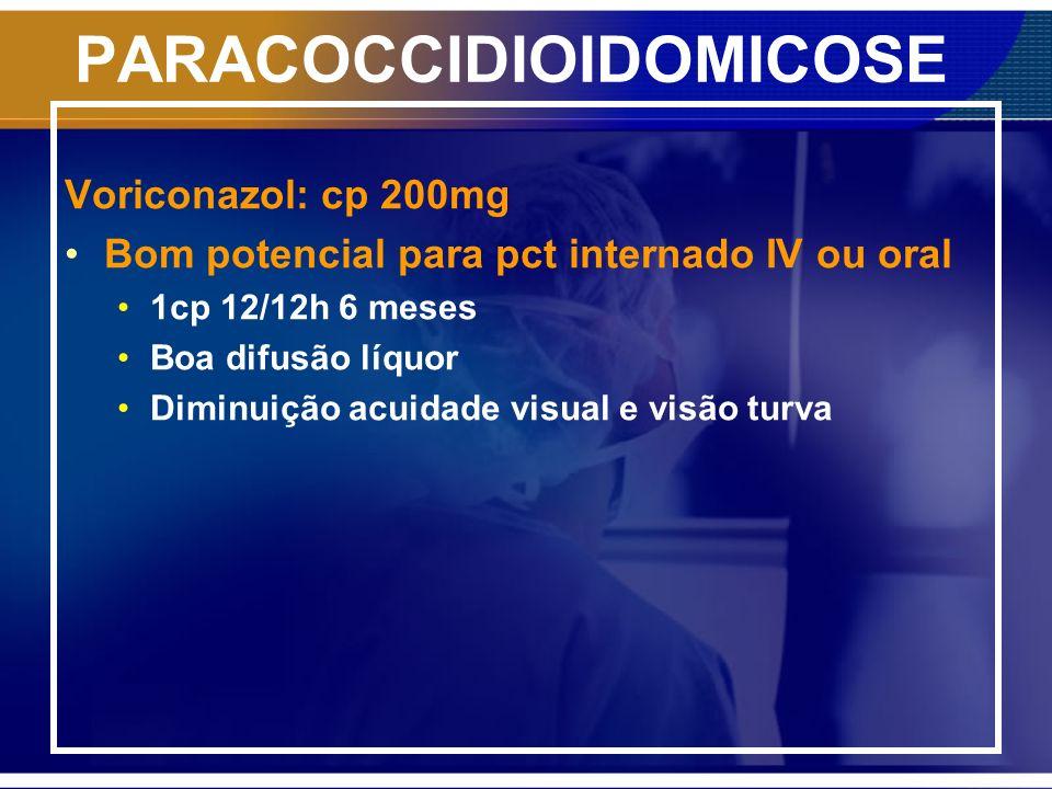 PARACOCCIDIOIDOMICOSE Voriconazol: cp 200mg Bom potencial para pct internado IV ou oral 1cp 12/12h 6 meses Boa difusão líquor Diminuição acuidade visu