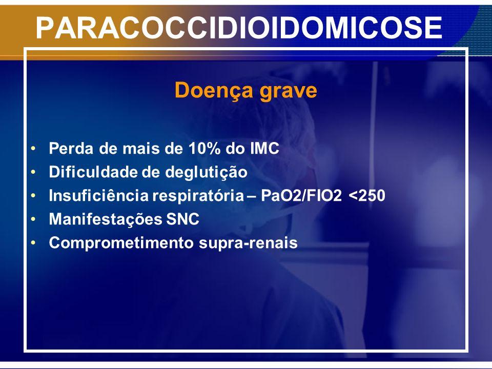PARACOCCIDIOIDOMICOSE Doença grave Perda de mais de 10% do IMC Dificuldade de deglutição Insuficiência respiratória – PaO2/FIO2 <250 Manifestações SNC