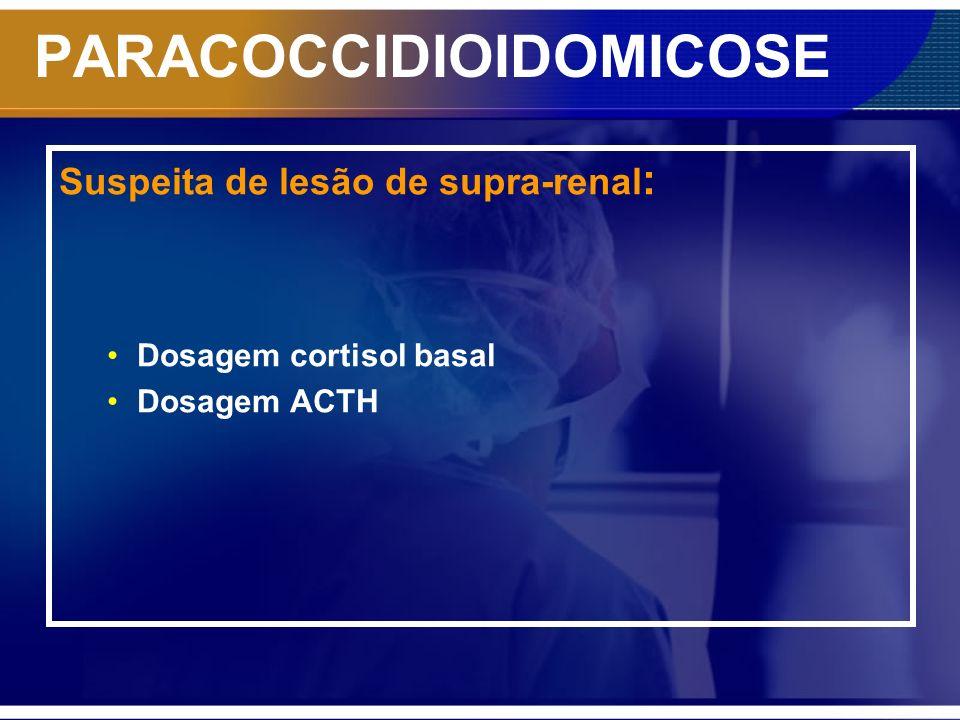 PARACOCCIDIOIDOMICOSE Suspeita de lesão de supra-renal : Dosagem cortisol basal Dosagem ACTH