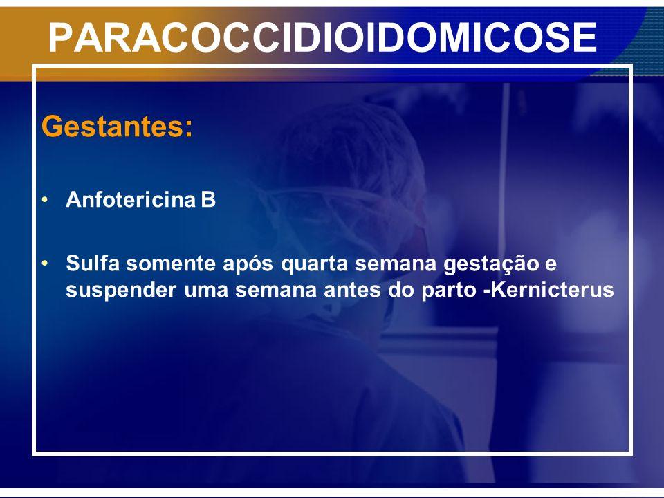PARACOCCIDIOIDOMICOSE Gestantes: Anfotericina B Sulfa somente após quarta semana gestação e suspender uma semana antes do parto -Kernicterus