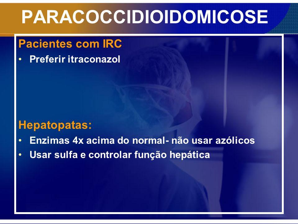 PARACOCCIDIOIDOMICOSE Pacientes com IRC Preferir itraconazol Hepatopatas: Enzimas 4x acima do normal- não usar azólicos Usar sulfa e controlar função