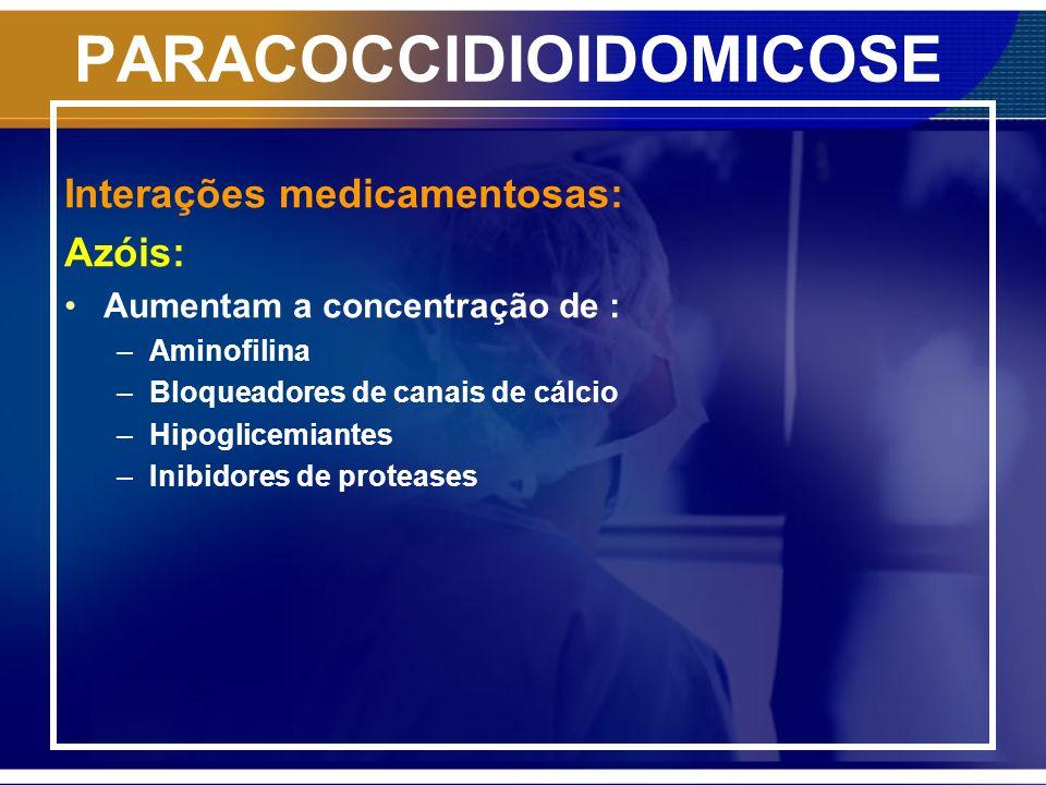 PARACOCCIDIOIDOMICOSE Interações medicamentosas: Azóis: Aumentam a concentração de : –Aminofilina –Bloqueadores de canais de cálcio –Hipoglicemiantes