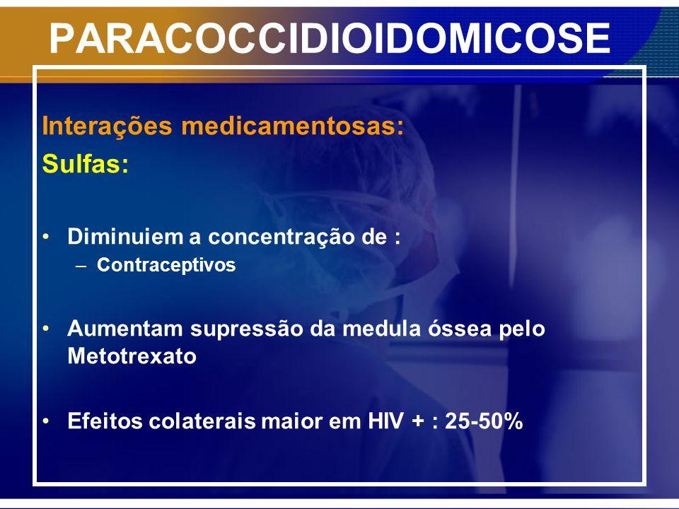 PARACOCCIDIOIDOMICOSE Interações medicamentosas: Sulfas: Diminuiem a concentração de : –Contraceptivos Aumentam supressão da medula óssea pelo Metotre