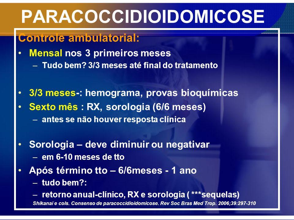 PARACOCCIDIOIDOMICOSE Controle ambulatorial: Mensal nos 3 primeiros meses –Tudo bem? 3/3 meses até final do tratamento 3/3 meses-: hemograma, provas b