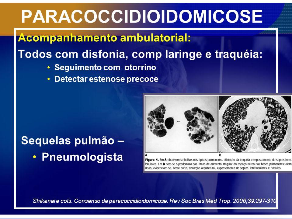 PARACOCCIDIOIDOMICOSE Acompanhamento ambulatorial: Todos com disfonia, comp laringe e traquéia: Seguimento com otorrino Detectar estenose precoce Sequ