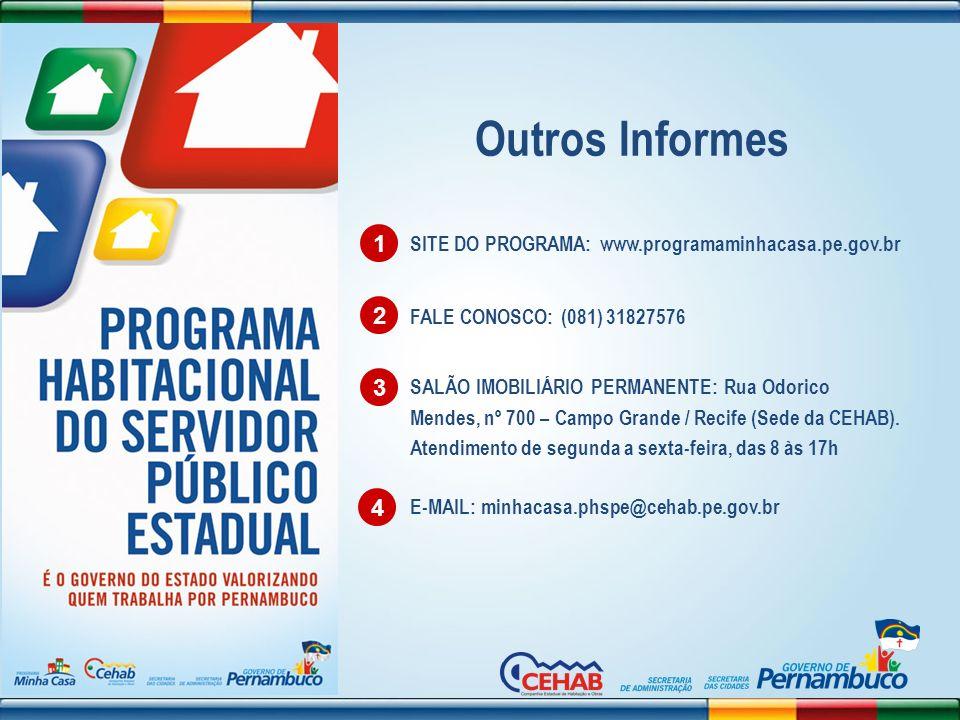 Outros Informes 1 2 3 FALE CONOSCO: (081) 31827576 E-MAIL: minhacasa.phspe@cehab.pe.gov.br 4 SALÃO IMOBILIÁRIO PERMANENTE: Rua Odorico Mendes, nº 700