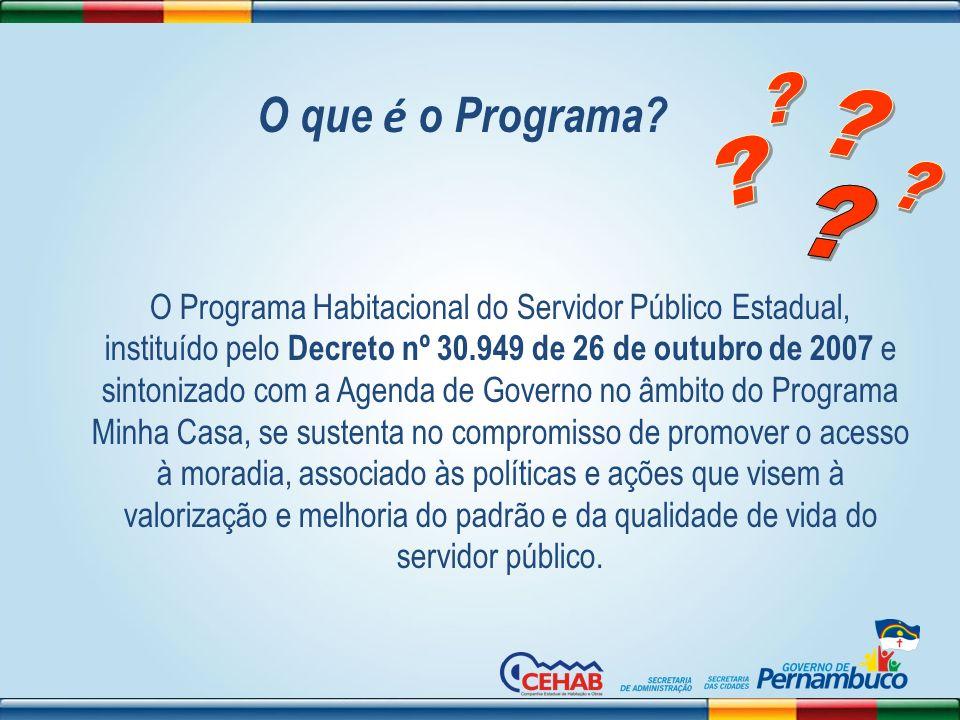O Programa Habitacional do Servidor Público Estadual, instituído pelo Decreto nº 30.949 de 26 de outubro de 2007 e sintonizado com a Agenda de Governo
