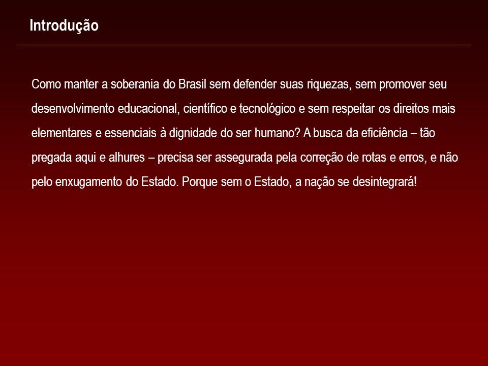 Introdução Como manter a soberania do Brasil sem defender suas riquezas, sem promover seu desenvolvimento educacional, científico e tecnológico e sem respeitar os direitos mais elementares e essenciais à dignidade do ser humano.