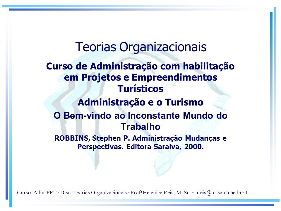 Curso: Adm. PET - Disc: Teorias Organizacionais - Profª Helenice Reis, M. Sc. - hreis@urisan.tche.br - 1 Teorias Organizacionais Curso de Administraçã