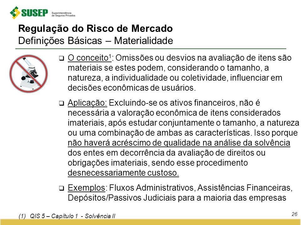 Regulação do Risco de Mercado Definições Básicas – Materialidade 26 O conceito 1 : Omissões ou desvios na avaliação de itens são materiais se estes po