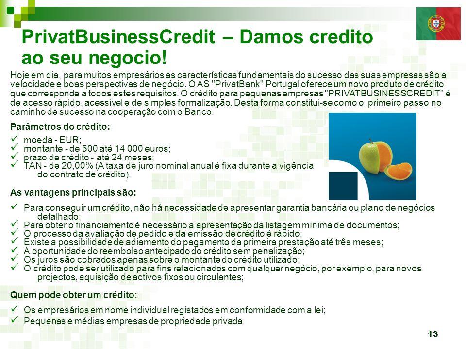 13 PrivatBusinessCredit – Damos credito ao seu negocio! Hoje em dia, para muitos empresários as características fundamentais do sucesso das suas empre
