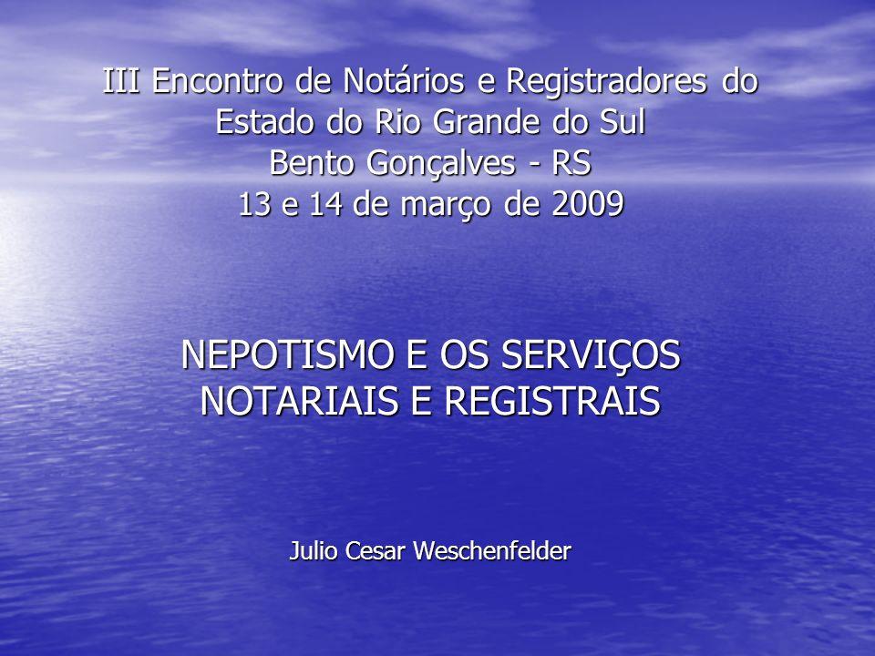 III Encontro de Notários e Registradores do Estado do Rio Grande do Sul Bento Gonçalves - RS 13 e 14 de março de 2009 NEPOTISMO E OS SERVIÇOS NOTARIAI