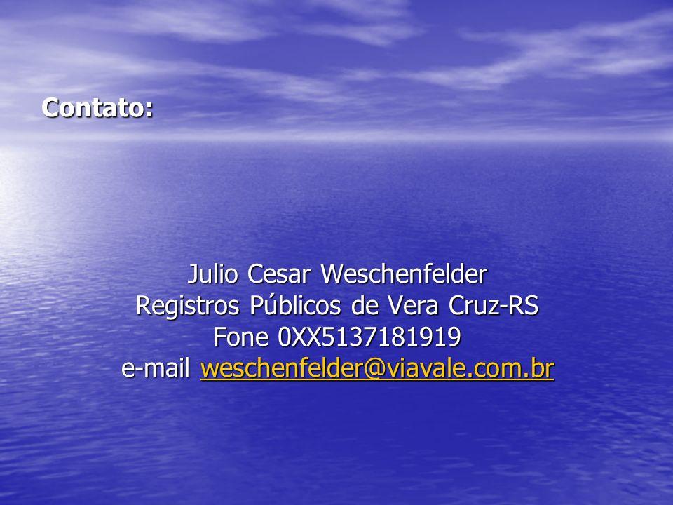 Contato: Julio Cesar Weschenfelder Registros Públicos de Vera Cruz-RS Fone 0XX5137181919 e-mail weschenfelder@viavale.com.br weschenfelder@viavale.com