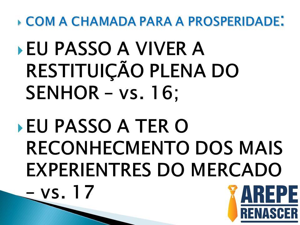 COM A CHAMADA PARA A PROSPERIDADE : COM A CHAMADA PARA A PROSPERIDADE : EU PASSO A VIVER A RESTITUIÇÃO PLENA DO SENHOR – vs. 16; EU PASSO A TER O RECO