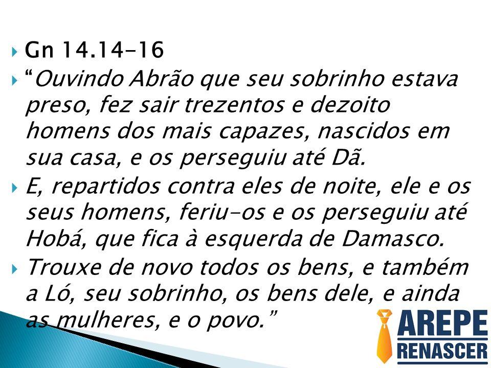 Gn 14.14-16 Ouvindo Abrão que seu sobrinho estava preso, fez sair trezentos e dezoito homens dos mais capazes, nascidos em sua casa, e os perseguiu at
