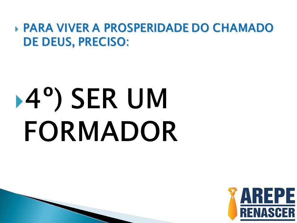 PARA VIVER A PROSPERIDADE DO CHAMADO DE DEUS, PRECISO: PARA VIVER A PROSPERIDADE DO CHAMADO DE DEUS, PRECISO: 4º) SER UM FORMADOR