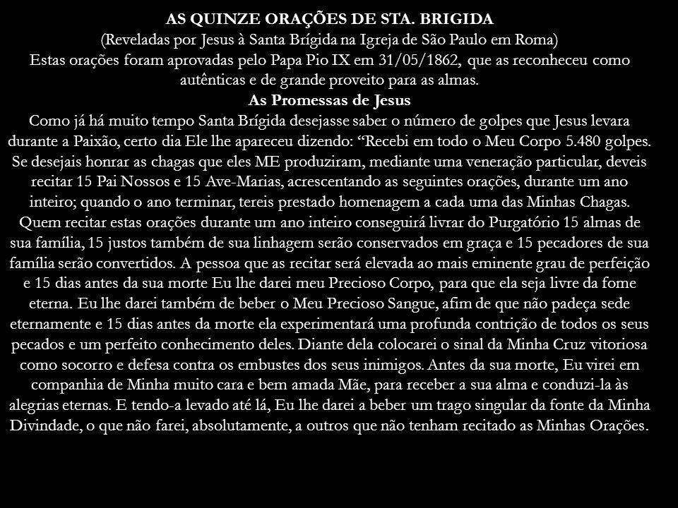 AS QUINZE ORAÇÕES DE STA. BRIGIDA (Reveladas por Jesus à Santa Brígida na Igreja de São Paulo em Roma) Estas orações foram aprovadas pelo Papa Pio IX